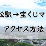 浜松駅から宝くじマスミへのアクセス方法まとめ(徒歩・バス・タクシーなど)