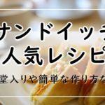 サンドイッチのレシピ【人気17選】つくれぽ1000越えの殿堂入りも!簡単でお弁当にもおすすめ