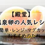 【殿堂】温泉卵レシピ!つくれぽ1000越の1位・2位&簡単・レンジ・マグカップなど5選!おすすめのたれ5選!失敗しない作り方