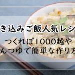 炊き込みご飯レシピ【12選】人気1位は?つくれぽ1000越やめんつゆで簡単な作り方も