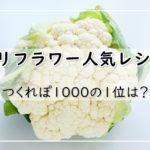 カリフラワーレシピ【人気20選】つくれぽ1000の1位は?
