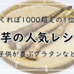 山芋の人気レシピ!つくれぽ1000超えの1位は?子供が喜ぶグラタンなど