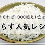 しらすレシピ【人気15選】つくれぽ1000超え1位は?おつまみ・おかず・簡単・大量消費