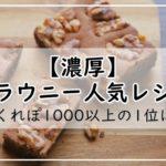 【濃厚】ブラウニーの人気レシピ20選!つくれぽ1000以上の1位は?簡単・殿堂・絶品