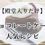 チョコレートケーキ人気レシピ17選!1位はつくれぽ10000超【殿堂入りだけ】クックパッド